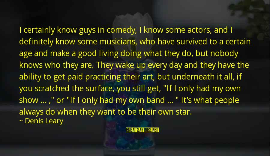 Have A Good Day Sayings By Denis Leary: I certainly know guys in comedy, I know some actors, and I definitely know some