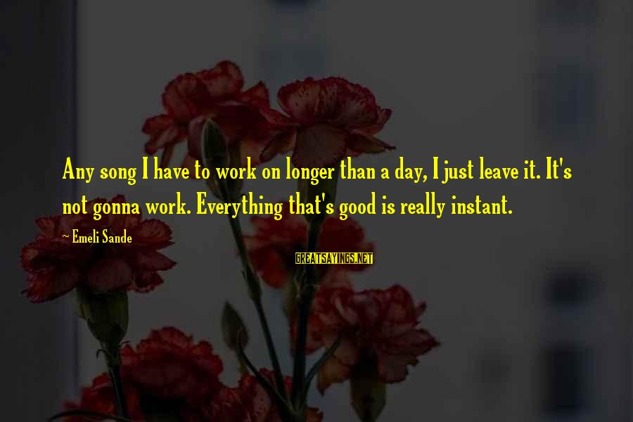 Have A Good Day Sayings By Emeli Sande: Any song I have to work on longer than a day, I just leave it.