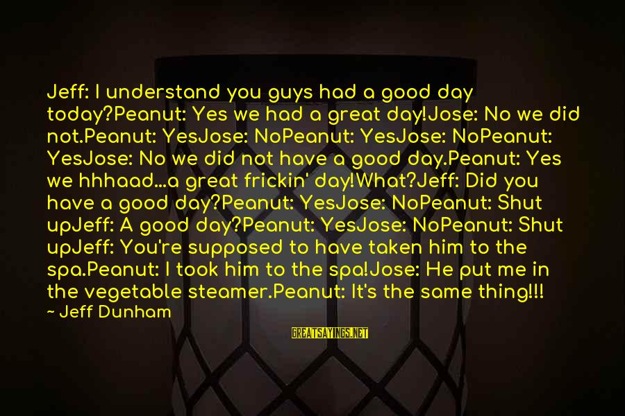 Have A Good Day Sayings By Jeff Dunham: Jeff: I understand you guys had a good day today?Peanut: Yes we had a great