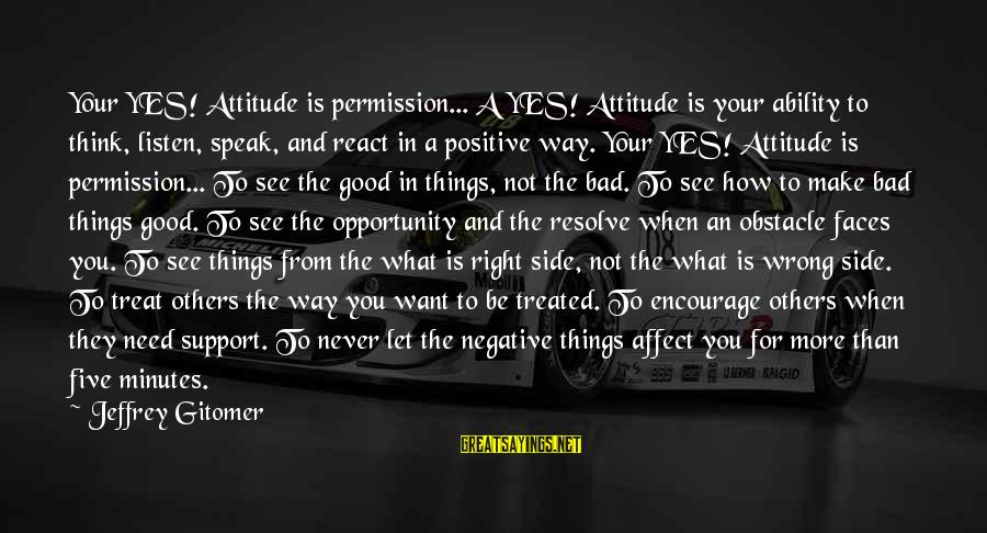 Have A Good Day Sayings By Jeffrey Gitomer: Your YES! Attitude is permission... A YES! Attitude is your ability to think, listen, speak,