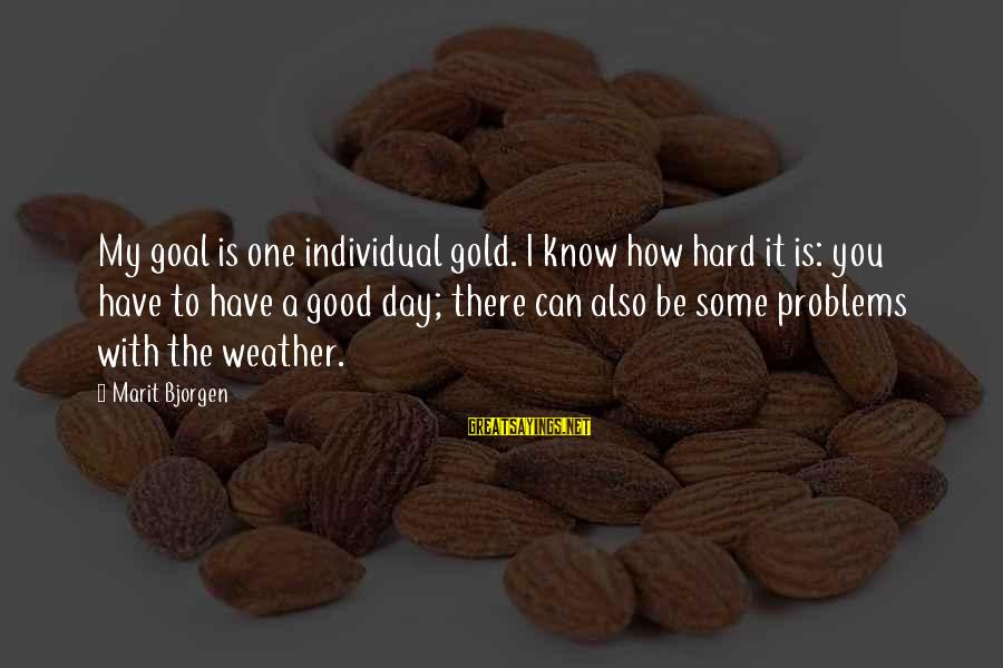 Have A Good Day Sayings By Marit Bjorgen: My goal is one individual gold. I know how hard it is: you have to