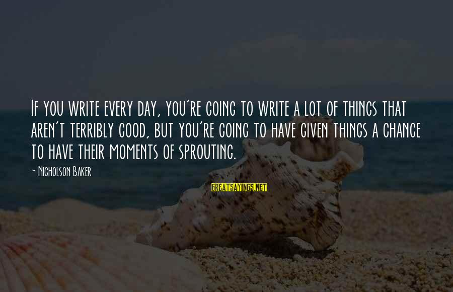 Have A Good Day Sayings By Nicholson Baker: If you write every day, you're going to write a lot of things that aren't