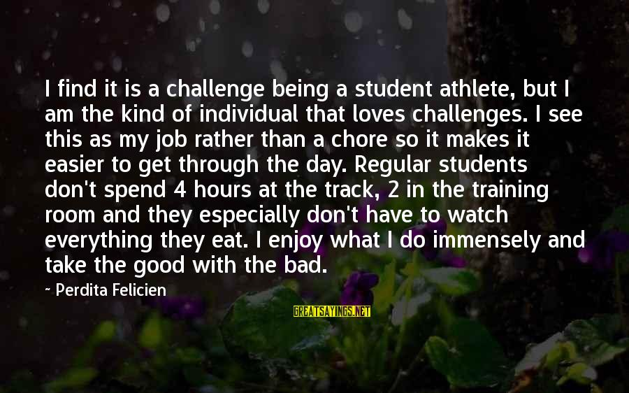Have A Good Day Sayings By Perdita Felicien: I find it is a challenge being a student athlete, but I am the kind
