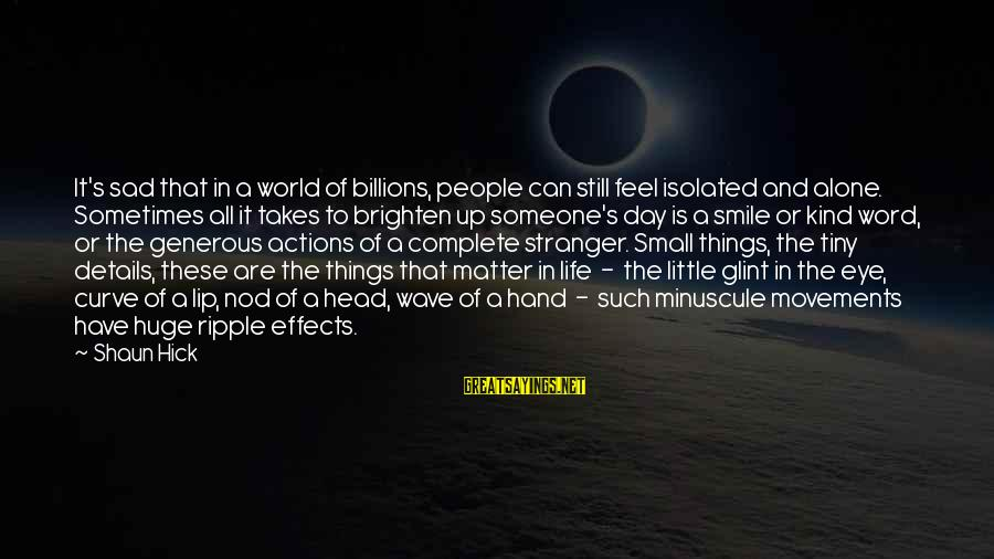 Have A Good Day Sayings By Shaun Hick: It's sad that in a world of billions, people can still feel isolated and alone.