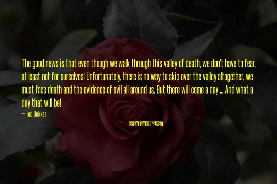 Have A Good Day Sayings By Ted Dekker: The good news is that even though we walk through this valley of death, we