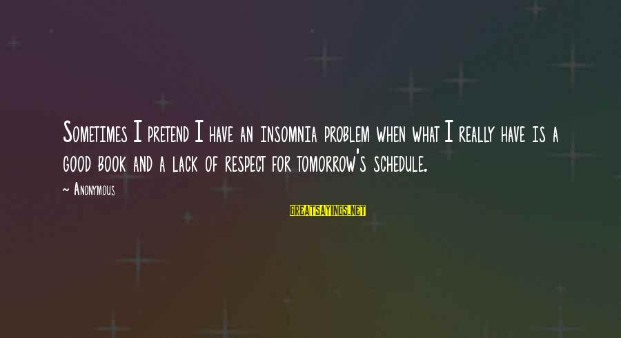 Have A Good Life Sayings By Anonymous: Sometimes I pretend I have an insomnia problem when what I really have is a