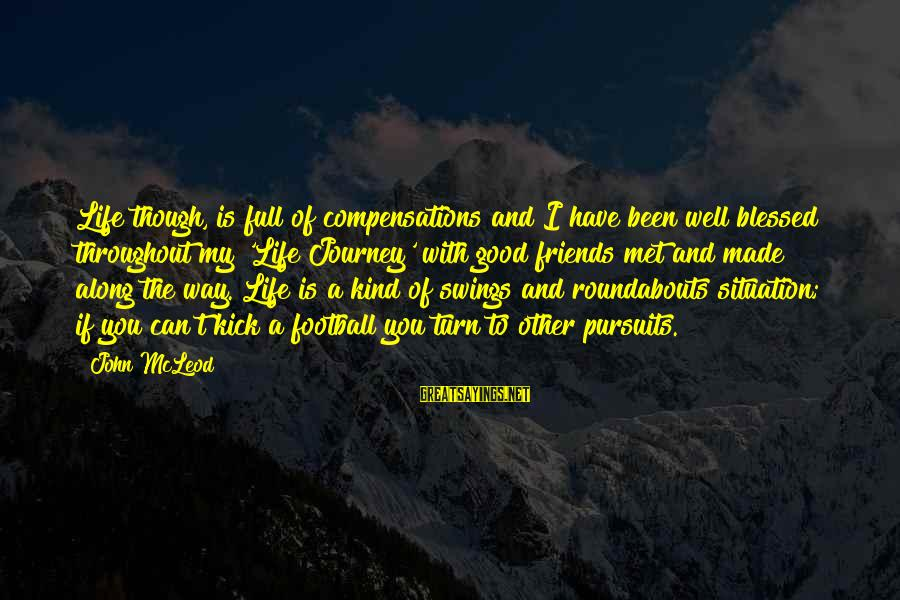Have A Good Life Sayings By John McLeod: Life though, is full of compensations and I have been well blessed throughout my 'Life