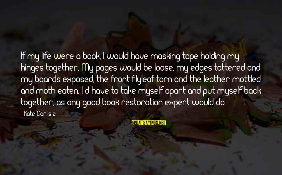 Have A Good Life Sayings By Kate Carlisle: If my life were a book, I would have masking tape holding my hinges together.