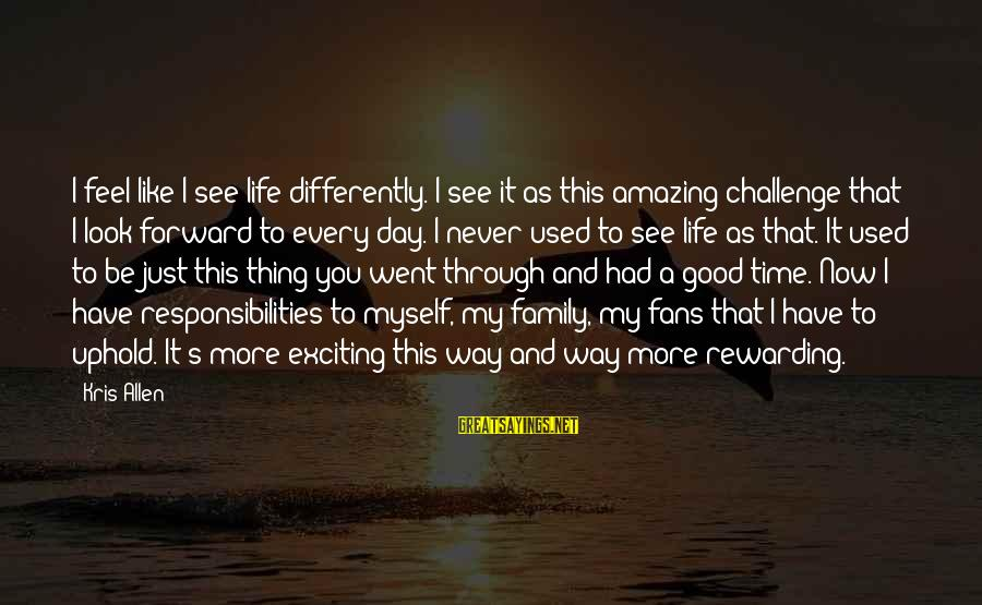 Have A Good Life Sayings By Kris Allen: I feel like I see life differently. I see it as this amazing challenge that