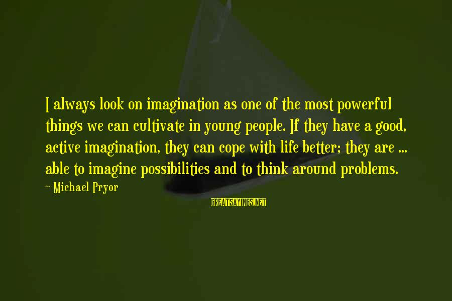 Have A Good Life Sayings By Michael Pryor: I always look on imagination as one of the most powerful things we can cultivate