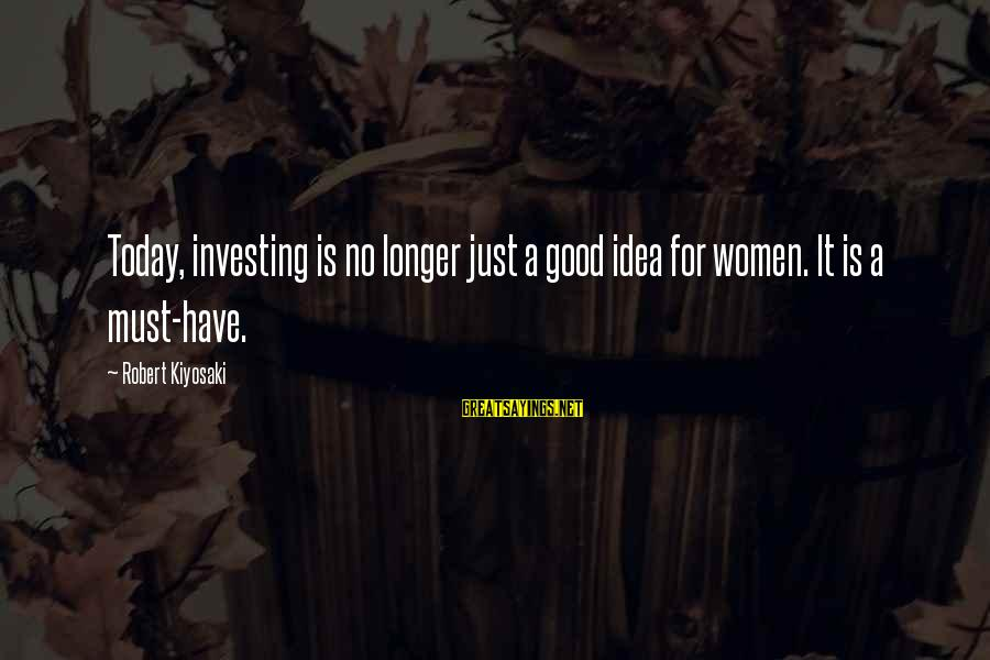 Have A Good Life Sayings By Robert Kiyosaki: Today, investing is no longer just a good idea for women. It is a must-have.