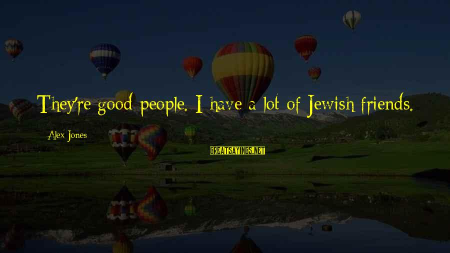 Have Good Friends Sayings By Alex Jones: They're good people. I have a lot of Jewish friends.