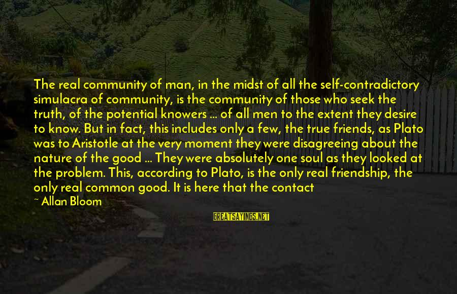 Have Good Friends Sayings By Allan Bloom: The real community of man, in the midst of all the self-contradictory simulacra of community,