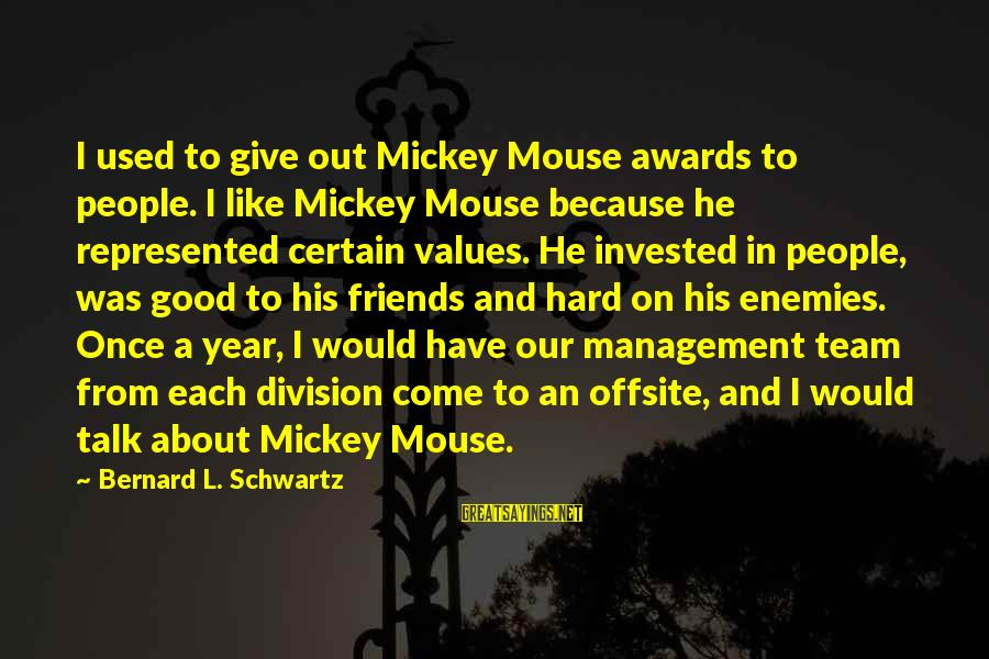 Have Good Friends Sayings By Bernard L. Schwartz: I used to give out Mickey Mouse awards to people. I like Mickey Mouse because
