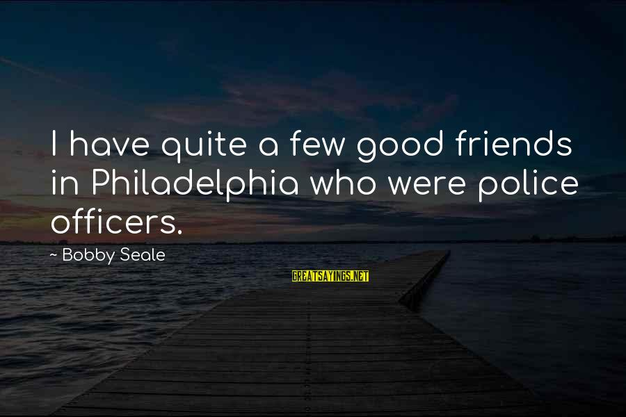 Have Good Friends Sayings By Bobby Seale: I have quite a few good friends in Philadelphia who were police officers.