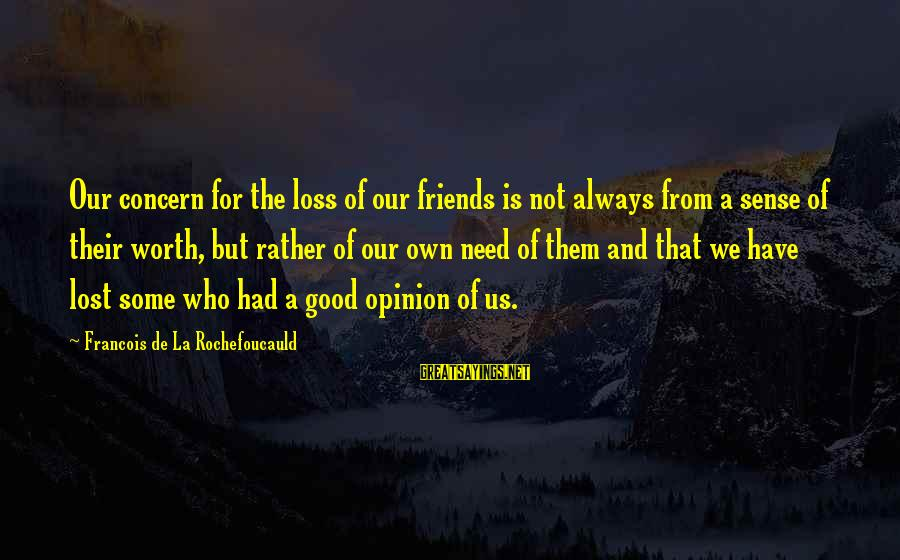 Have Good Friends Sayings By Francois De La Rochefoucauld: Our concern for the loss of our friends is not always from a sense of