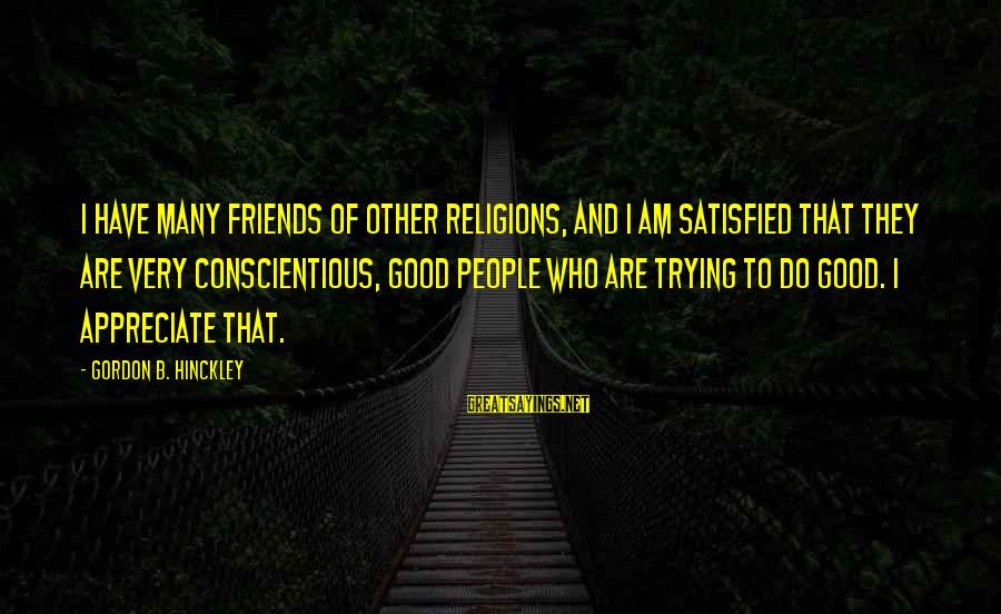 Have Good Friends Sayings By Gordon B. Hinckley: I have many friends of other religions, and I am satisfied that they are very