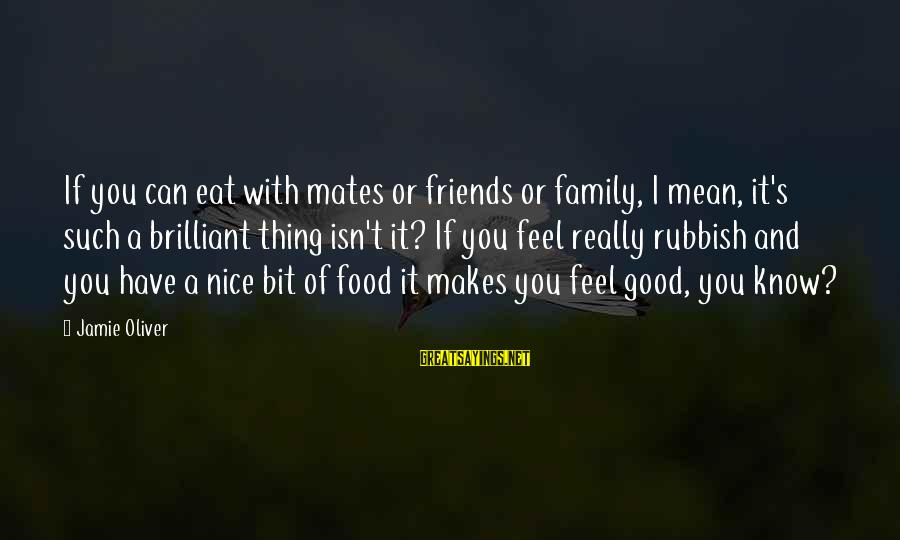 Have Good Friends Sayings By Jamie Oliver: If you can eat with mates or friends or family, I mean, it's such a
