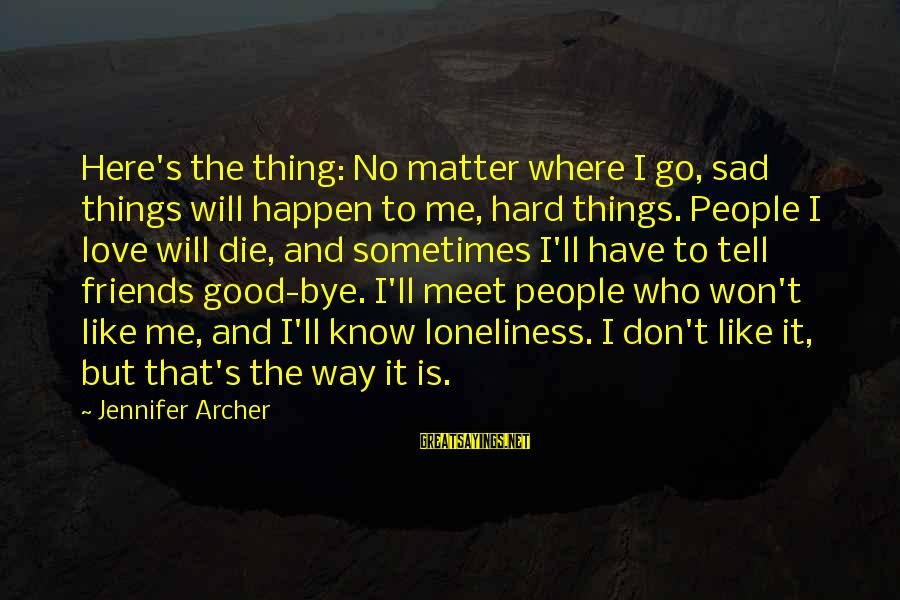 Have Good Friends Sayings By Jennifer Archer: Here's the thing: No matter where I go, sad things will happen to me, hard