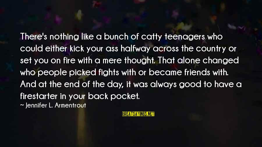 Have Good Friends Sayings By Jennifer L. Armentrout: There's nothing like a bunch of catty teenagers who could either kick your ass halfway