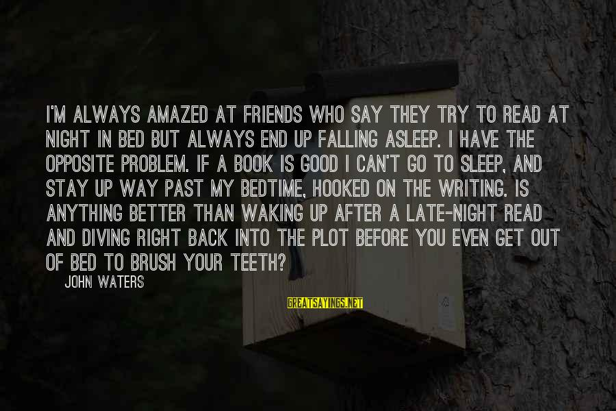 Have Good Friends Sayings By John Waters: I'm always amazed at friends who say they try to read at night in bed