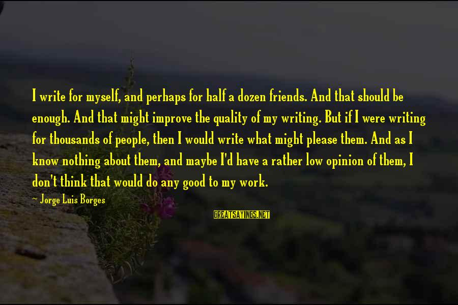 Have Good Friends Sayings By Jorge Luis Borges: I write for myself, and perhaps for half a dozen friends. And that should be