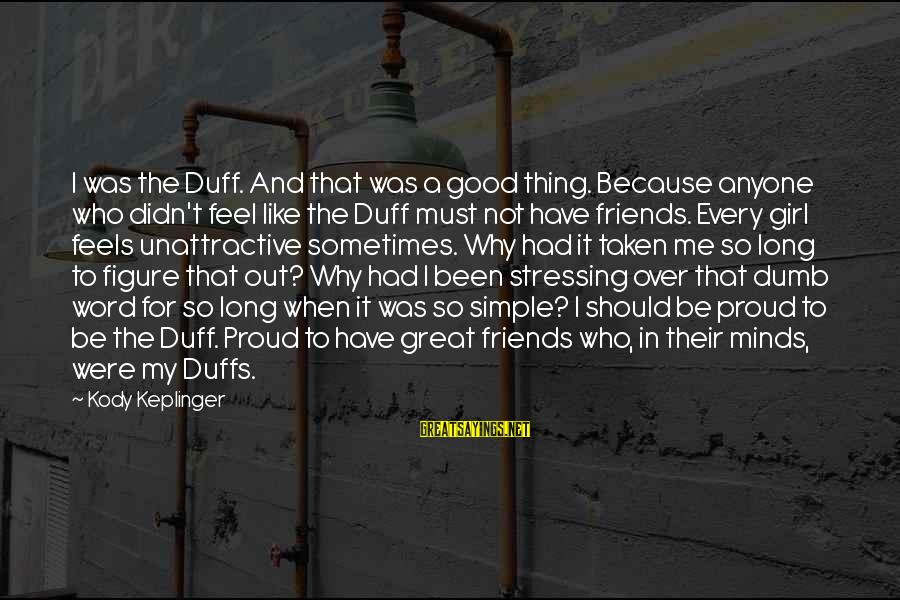 Have Good Friends Sayings By Kody Keplinger: I was the Duff. And that was a good thing. Because anyone who didn't feel