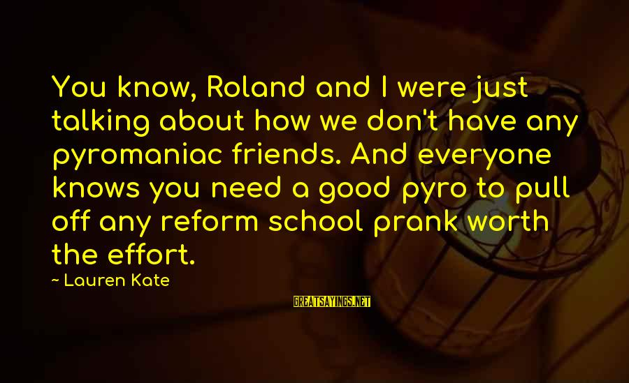Have Good Friends Sayings By Lauren Kate: You know, Roland and I were just talking about how we don't have any pyromaniac