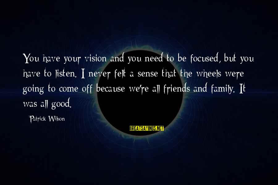 Have Good Friends Sayings By Patrick Wilson: You have your vision and you need to be focused, but you have to listen.