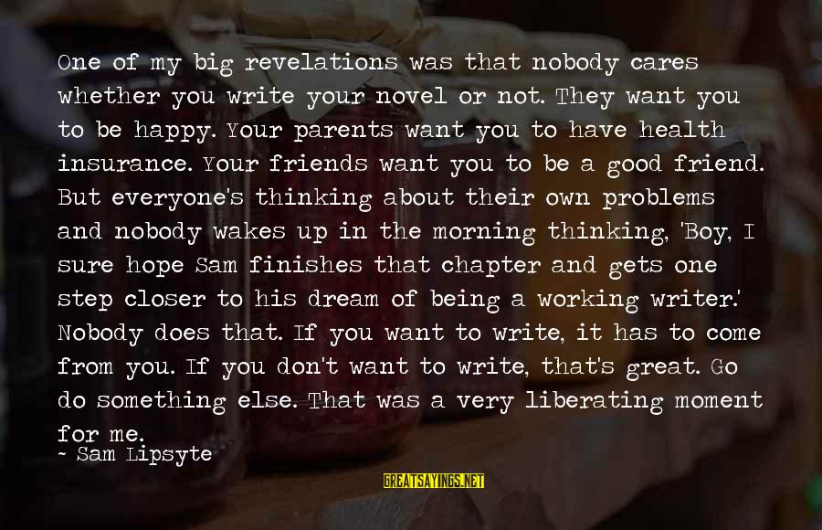 Have Good Friends Sayings By Sam Lipsyte: One of my big revelations was that nobody cares whether you write your novel or
