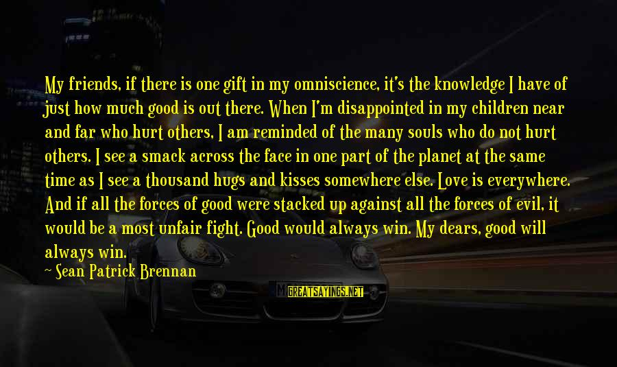 Have Good Friends Sayings By Sean Patrick Brennan: My friends, if there is one gift in my omniscience, it's the knowledge I have