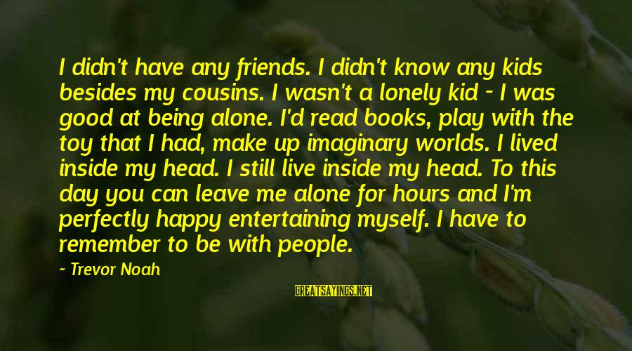 Have Good Friends Sayings By Trevor Noah: I didn't have any friends. I didn't know any kids besides my cousins. I wasn't