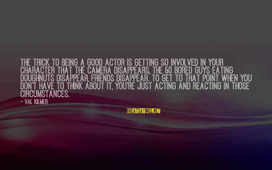 Have Good Friends Sayings By Val Kilmer: The trick to being a good actor is getting so involved in your character that