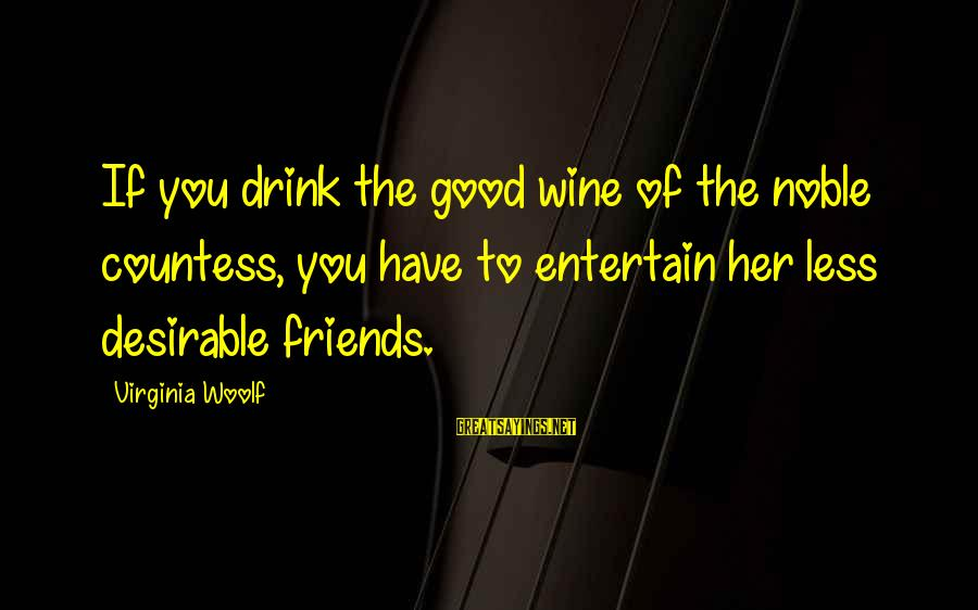 Have Good Friends Sayings By Virginia Woolf: If you drink the good wine of the noble countess, you have to entertain her