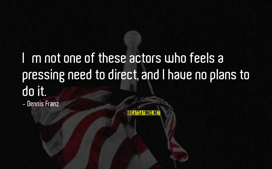 Have No One Sayings By Dennis Franz: I'm not one of these actors who feels a pressing need to direct, and I