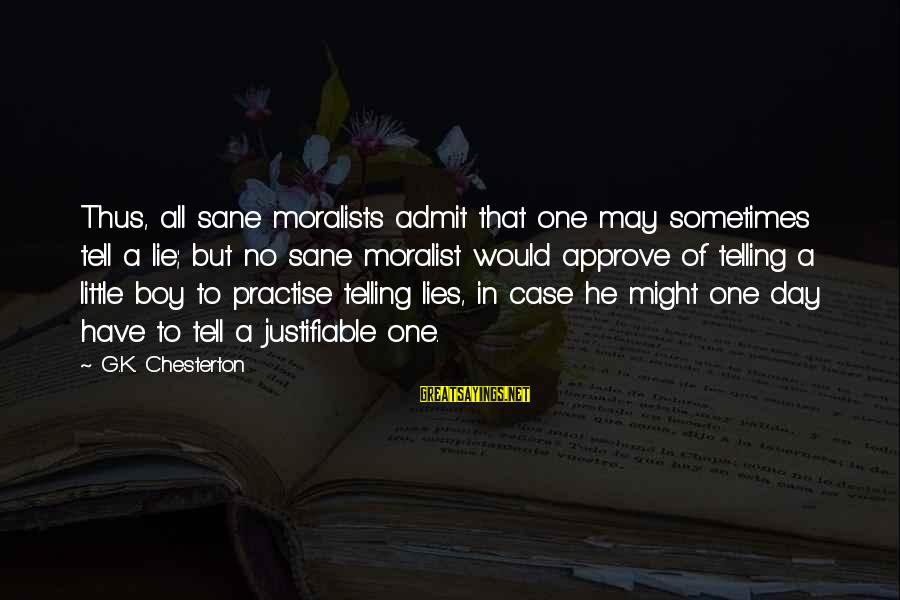 Have No One Sayings By G.K. Chesterton: Thus, all sane moralists admit that one may sometimes tell a lie; but no sane
