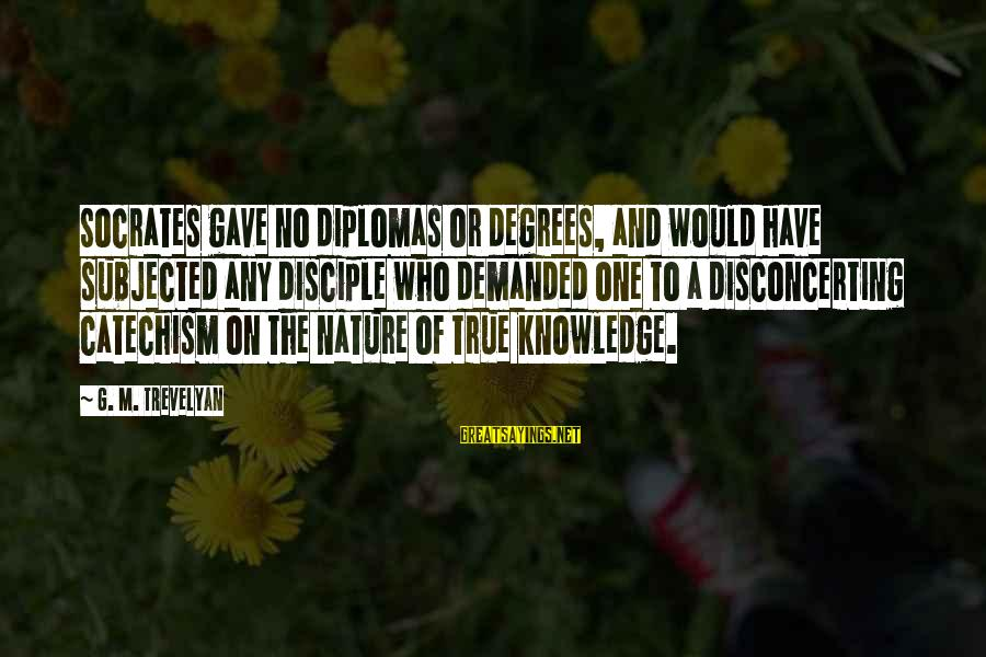 Have No One Sayings By G. M. Trevelyan: Socrates gave no diplomas or degrees, and would have subjected any disciple who demanded one