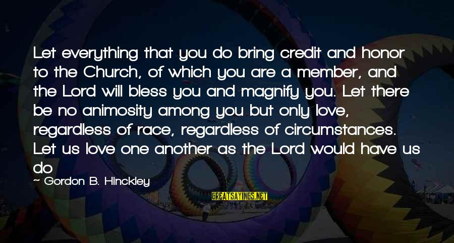 Have No One Sayings By Gordon B. Hinckley: Let everything that you do bring credit and honor to the Church, of which you
