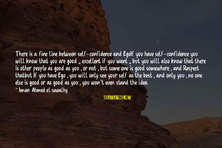 Have No One Sayings By Iman Ahmed El Sawalhy: There is a fine line between self-confidence and EgoIf you have self-confidence you will know