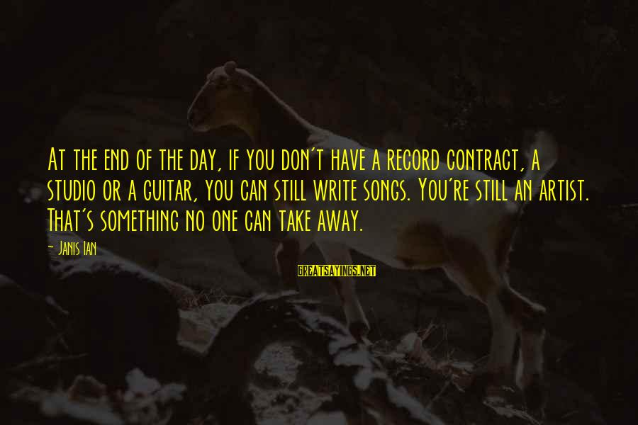 Have No One Sayings By Janis Ian: At the end of the day, if you don't have a record contract, a studio