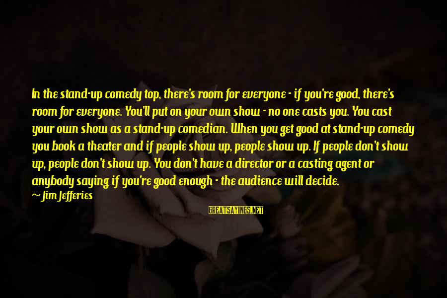 Have No One Sayings By Jim Jefferies: In the stand-up comedy top, there's room for everyone - if you're good, there's room