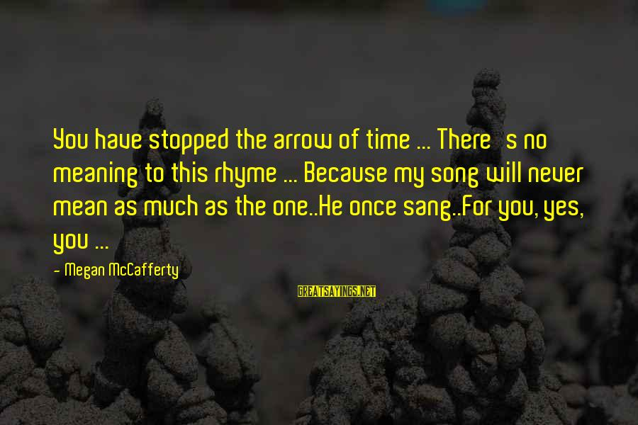 Have No One Sayings By Megan McCafferty: You have stopped the arrow of time ... There's no meaning to this rhyme ...