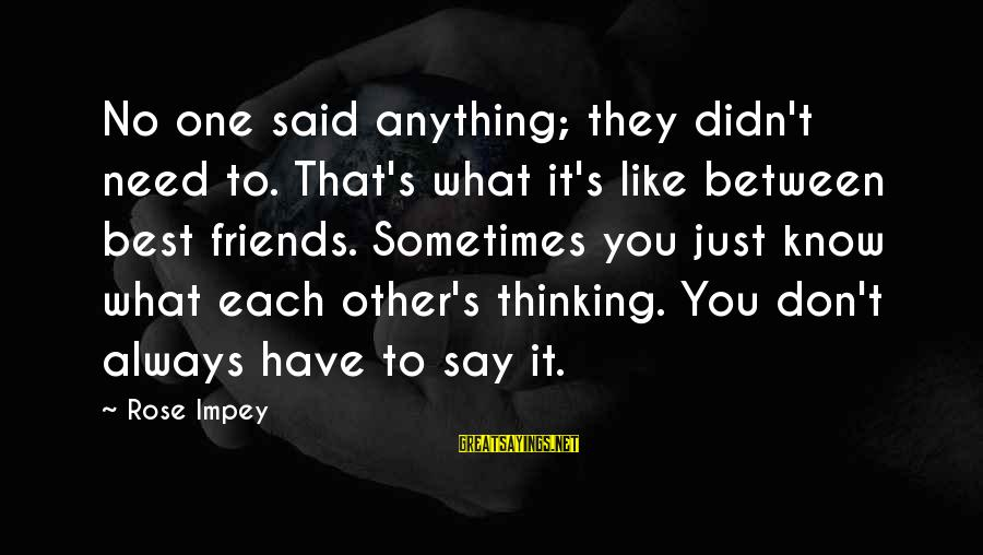 Have No One Sayings By Rose Impey: No one said anything; they didn't need to. That's what it's like between best friends.