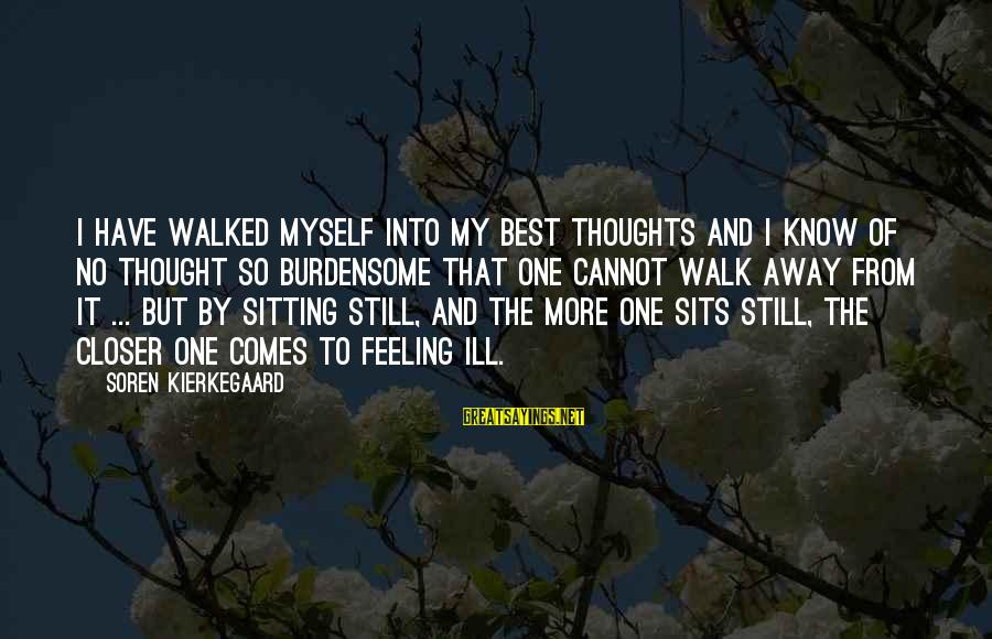 Have No One Sayings By Soren Kierkegaard: I have walked myself into my best thoughts and I know of no thought so
