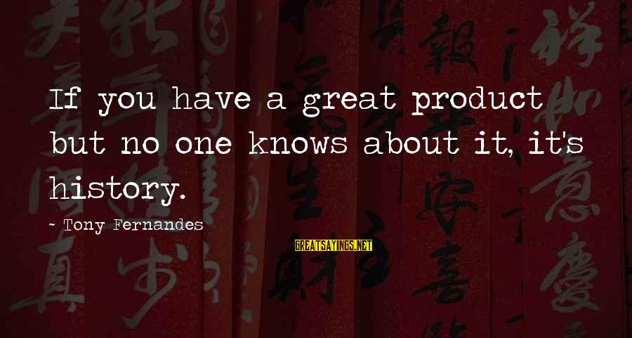Have No One Sayings By Tony Fernandes: If you have a great product but no one knows about it, it's history.