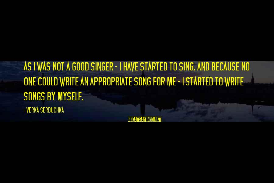 Have No One Sayings By Verka Serduchka: As I was not a good singer - I have started to sing. And because