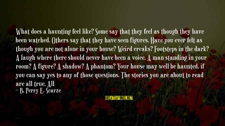 Have You Ever Felt Alone Sayings By B. Perry E. Scarze: What does a haunting feel like? Some say that they feel as though they have