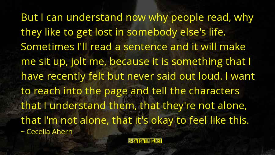 Have You Ever Felt Alone Sayings By Cecelia Ahern: But I can understand now why people read, why they like to get lost in