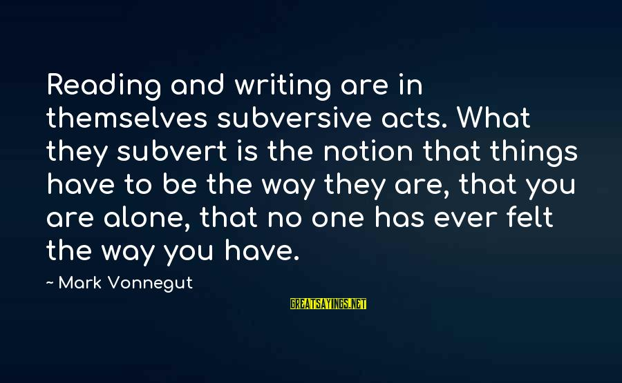 Have You Ever Felt Alone Sayings By Mark Vonnegut: Reading and writing are in themselves subversive acts. What they subvert is the notion that
