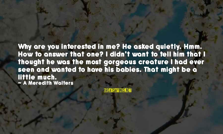Have You Ever Thought Sayings By A Meredith Walters: Why are you interested in me? He asked quietly. Hmm. How to answer that one?